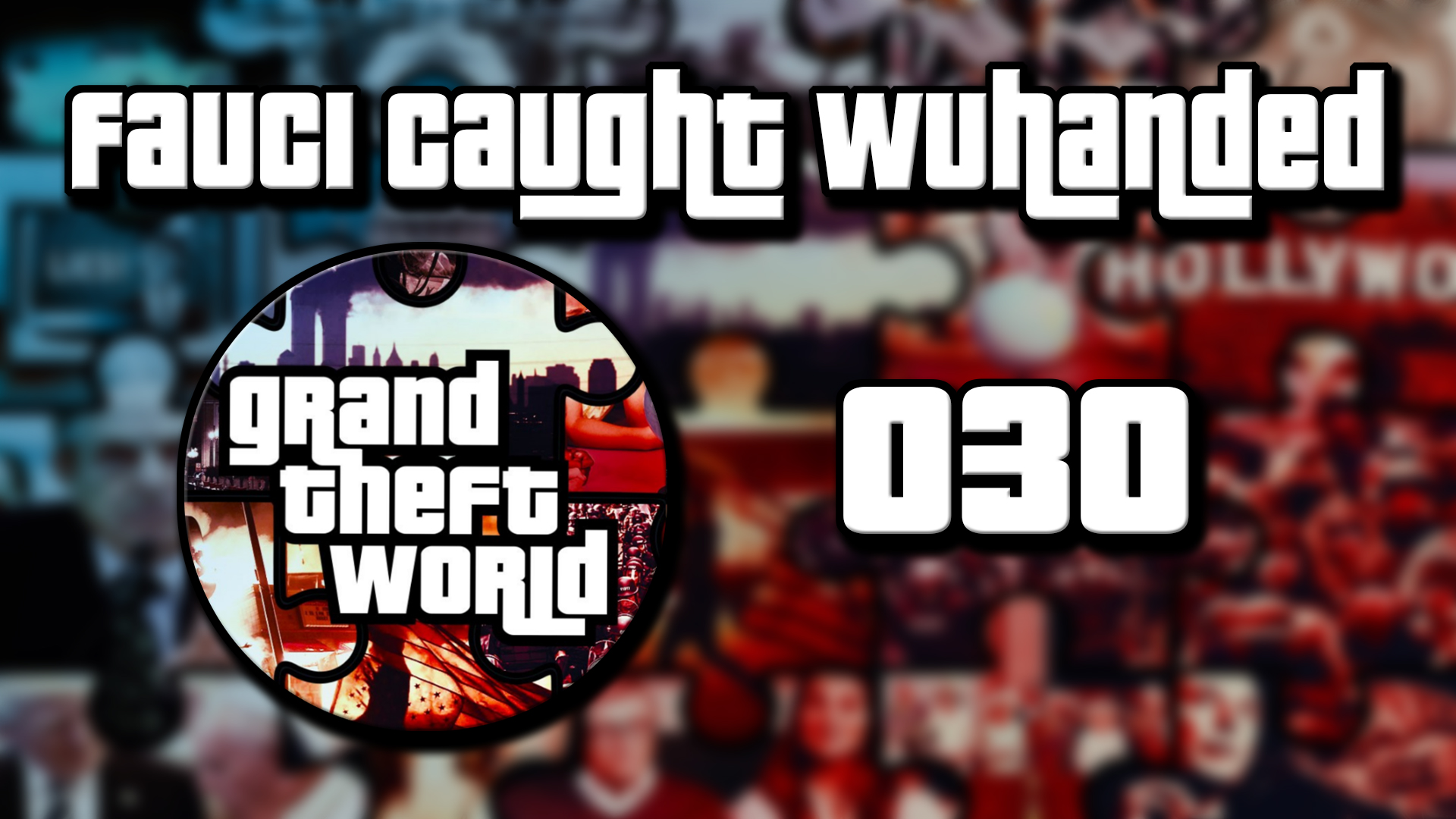 Grand Theft World Podcast 030 | Fauci Caught WuHanded